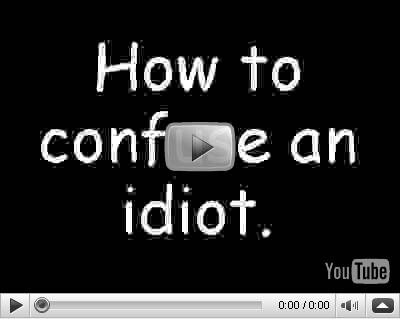 How to confuse an idiot, oder wie man einen Idioten verwirrt...