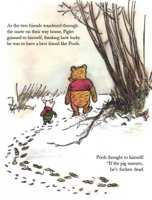 Als die beiden Freunde durch den Schnee nach Hause liefen, grinste Ferkel in sich hinein und dachte wie glücklich er sein müsse, mit einem Freund wie Pooh. Pooh dachte, wenn das Schwein niest, ist er tot.